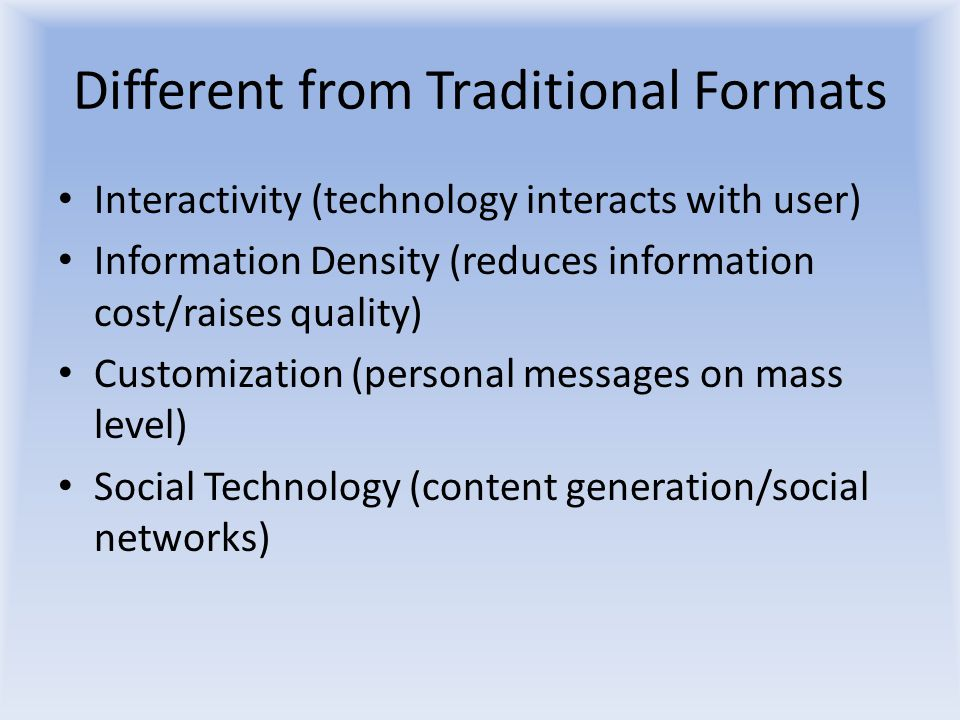 Different from Traditional Formats Interactivity (technology interacts with user) Information Density (reduces information cost/raises quality) Customization (personal messages on mass level) Social Technology (content generation/social networks)