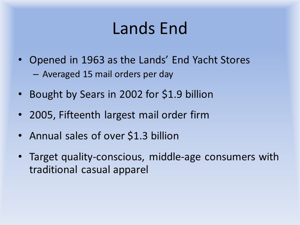 Lands End Opened in 1963 as the Lands' End Yacht Stores – Averaged 15 mail orders per day Bought by Sears in 2002 for $1.9 billion 2005, Fifteenth lar