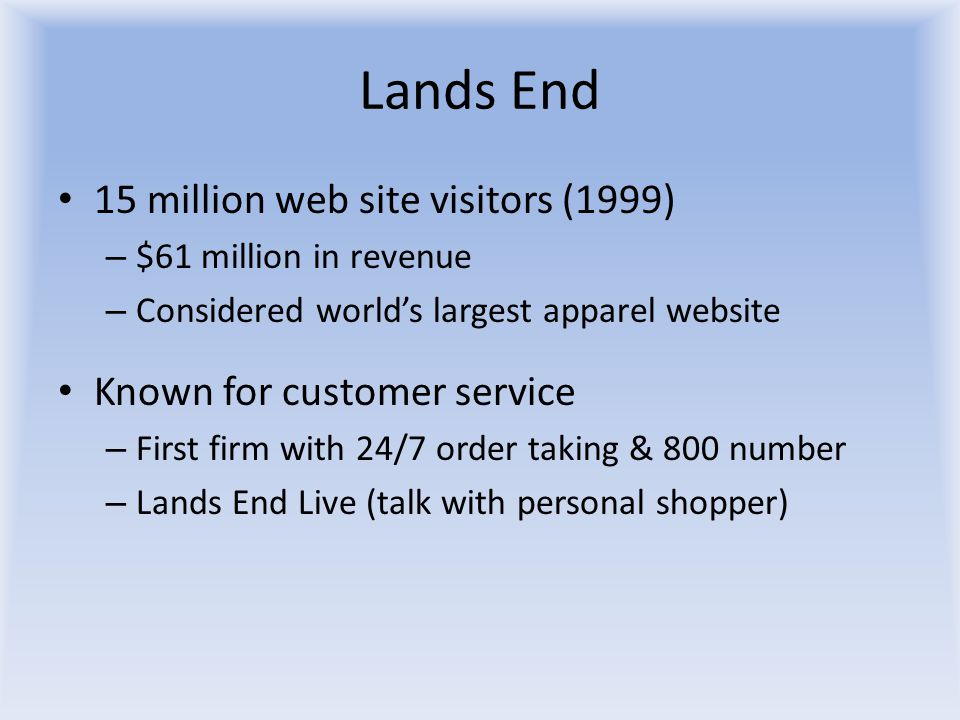 Lands End 15 million web site visitors (1999) – $61 million in revenue – Considered world's largest apparel website Known for customer service – First