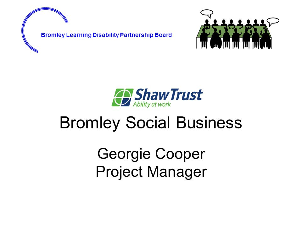 Bromley Learning Disability Partnership Board Bromley Social Business Georgie Cooper Project Manager