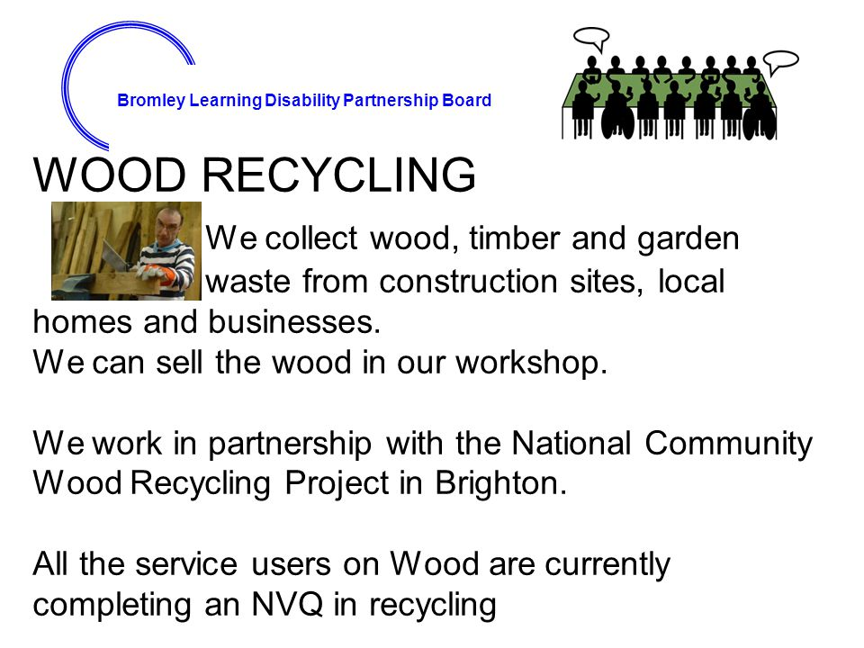 Bromley Learning Disability Partnership Board WOOD RECYCLING We collect wood, timber and garden waste from construction sites, local homes and busines