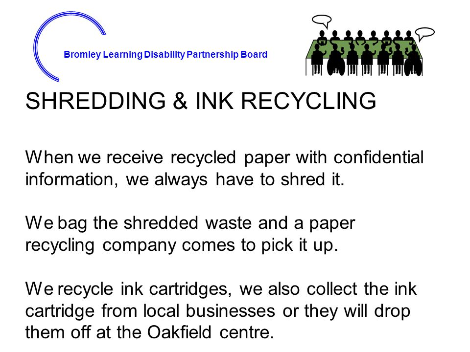Bromley Learning Disability Partnership Board SHREDDING & INK RECYCLING When we receive recycled paper with confidential information, we always have to shred it.
