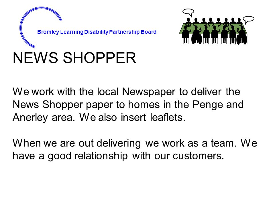 Bromley Learning Disability Partnership Board NEWS SHOPPER We work with the local Newspaper to deliver the News Shopper paper to homes in the Penge and Anerley area.