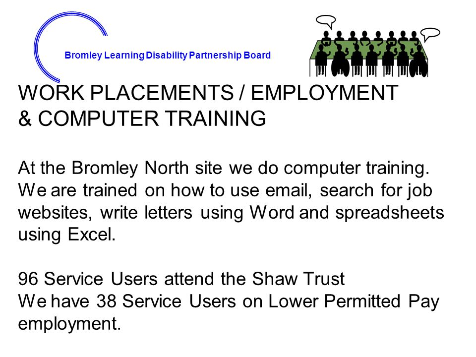 Bromley Learning Disability Partnership Board WORK PLACEMENTS / EMPLOYMENT & COMPUTER TRAINING At the Bromley North site we do computer training.