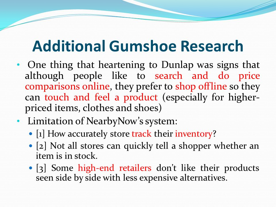 Additional Gumshoe Research One thing that heartening to Dunlap was signs that although people like to search and do price comparisons online, they prefer to shop offline so they can touch and feel a product (especially for higher- priced items, clothes and shoes) Limitation of NearbyNow's system: [1] How accurately store track their inventory.