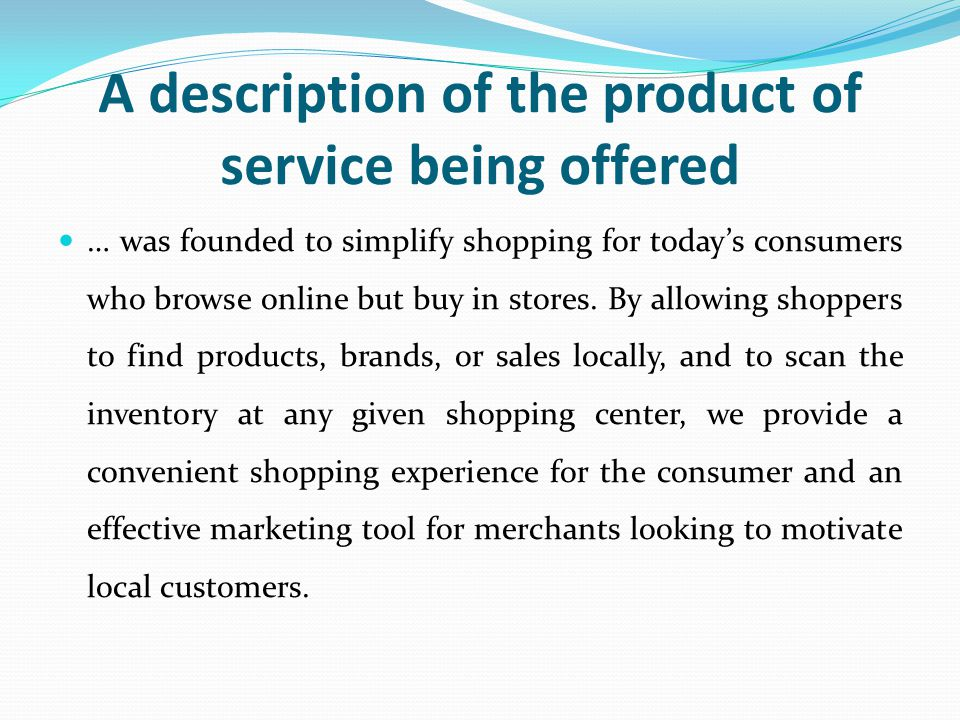 A description of the product of service being offered … was founded to simplify shopping for today's consumers who browse online but buy in stores.