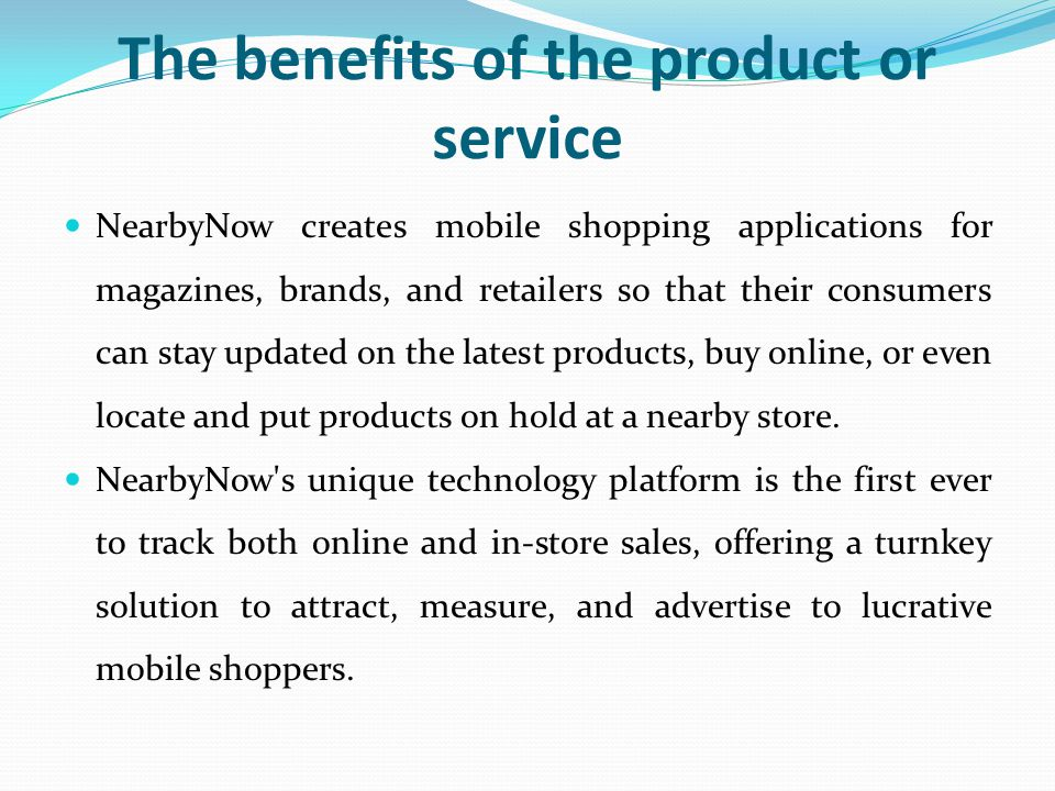 The benefits of the product or service NearbyNow creates mobile shopping applications for magazines, brands, and retailers so that their consumers can stay updated on the latest products, buy online, or even locate and put products on hold at a nearby store.