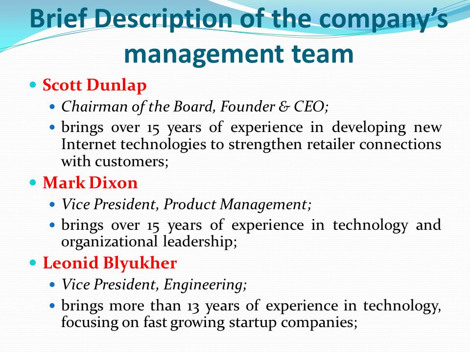 Brief Description of the company's management team Scott Dunlap Chairman of the Board, Founder & CEO; brings over 15 years of experience in developing new Internet technologies to strengthen retailer connections with customers; Mark Dixon Vice President, Product Management; brings over 15 years of experience in technology and organizational leadership; Leonid Blyukher Vice President, Engineering; brings more than 13 years of experience in technology, focusing on fast growing startup companies;