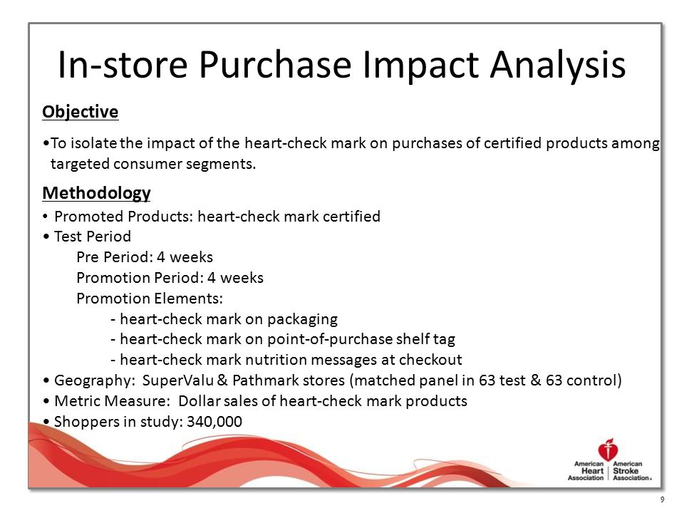 9 In-store Purchase Impact Analysis Objective To isolate the impact of the heart-check mark on purchases of certified products among targeted consumer