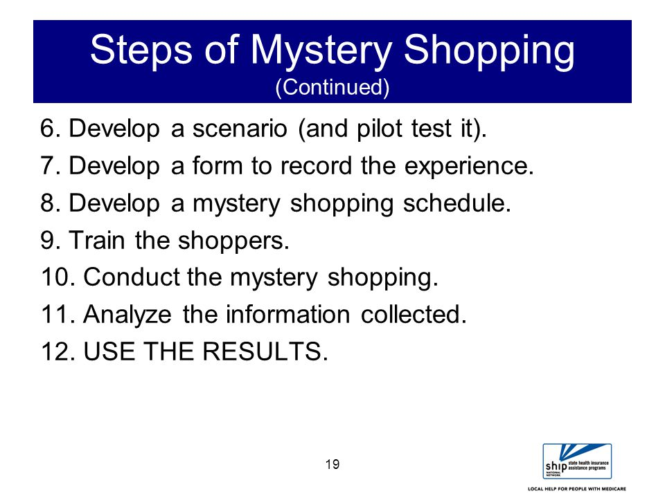 19 Steps of Mystery Shopping (Continued) 6. Develop a scenario (and pilot test it).