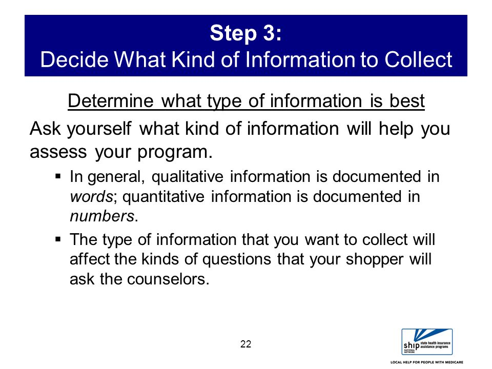 22 Step 3: Decide What Kind of Information to Collect Determine what type of information is best Ask yourself what kind of information will help you assess your program.
