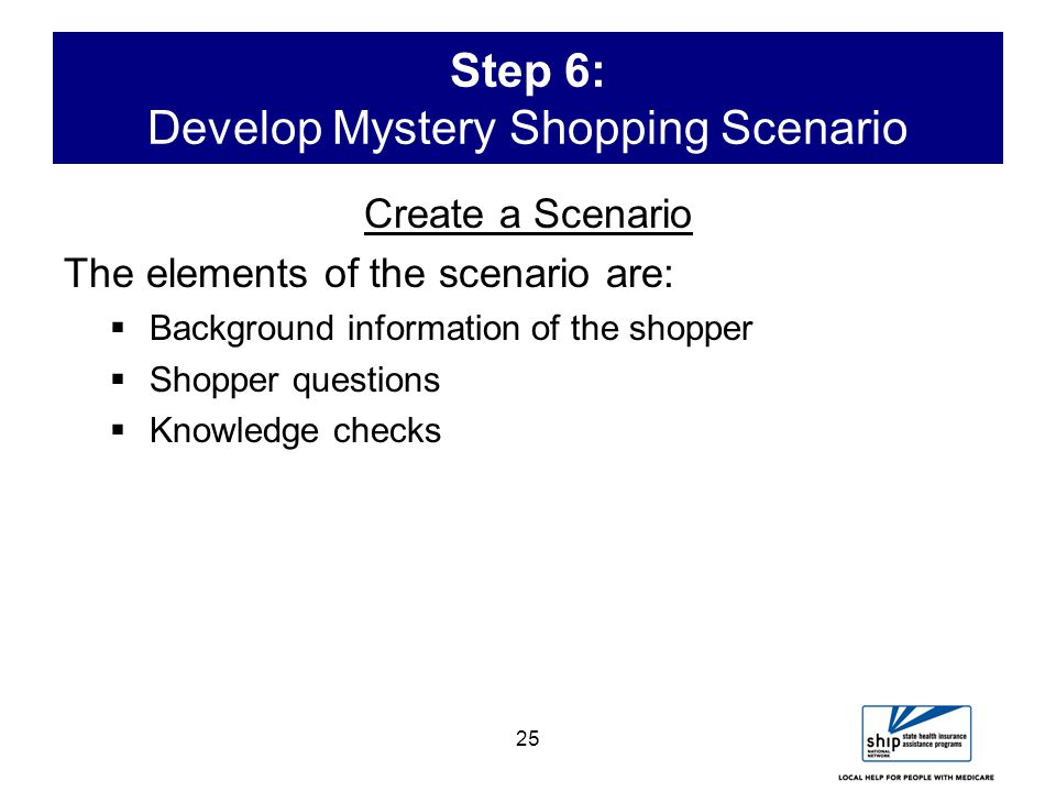 25 Step 6: Develop Mystery Shopping Scenario Create a Scenario The elements of the scenario are:  Background information of the shopper  Shopper questions  Knowledge checks