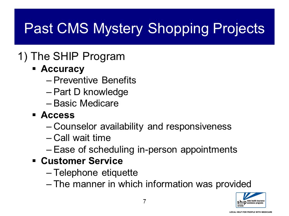 7 Past CMS Mystery Shopping Projects 1) The SHIP Program  Accuracy –Preventive Benefits –Part D knowledge –Basic Medicare  Access –Counselor availability and responsiveness –Call wait time –Ease of scheduling in-person appointments  Customer Service –Telephone etiquette –The manner in which information was provided
