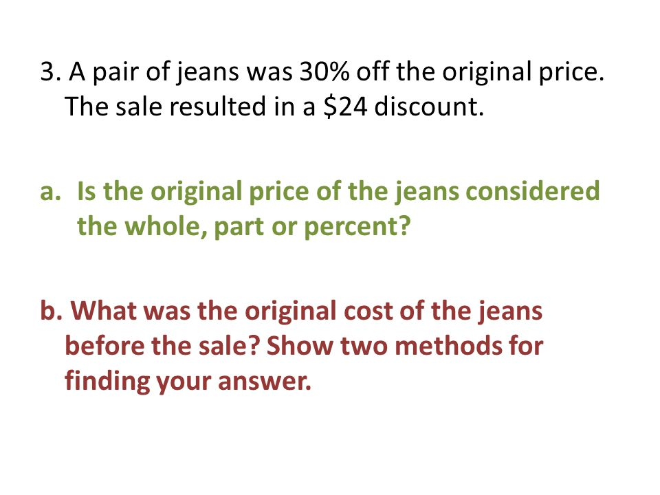 3. A pair of jeans was 30% off the original price. The sale resulted in a $24 discount. a.Is the original price of the jeans considered the whole, par