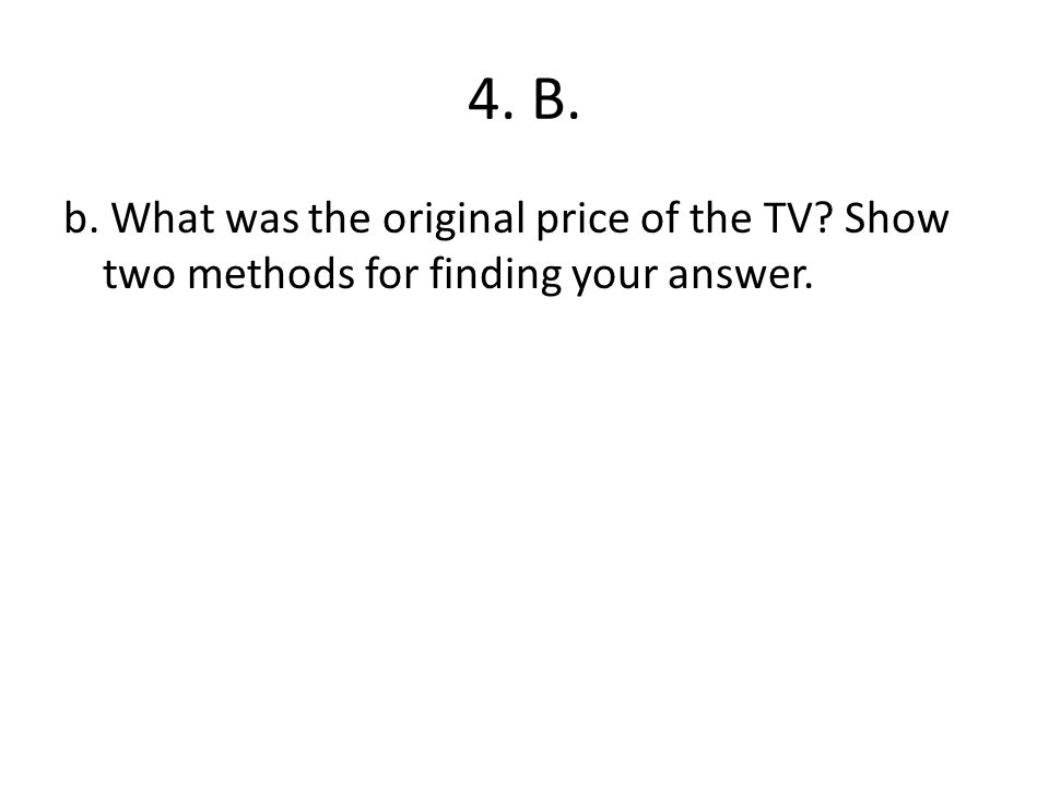 4. B. b. What was the original price of the TV? Show two methods for finding your answer.