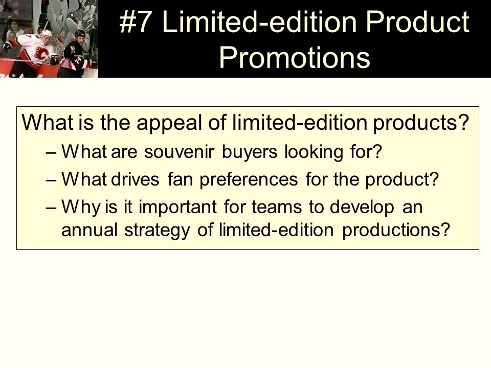 #7 Limited-edition Product Promotions What is the appeal of limited-edition products? –What are souvenir buyers looking for? –What drives fan preferen