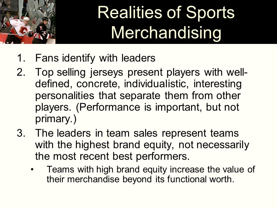Realities of Sports Merchandising 1.Fans identify with leaders 2.Top selling jerseys present players with well- defined, concrete, individualistic, in