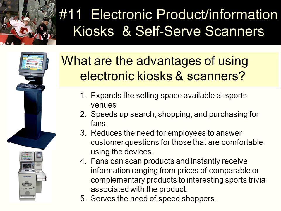 #11 Electronic Product/information Kiosks & Self-Serve Scanners What are the advantages of using electronic kiosks & scanners? 1.Expands the selling s