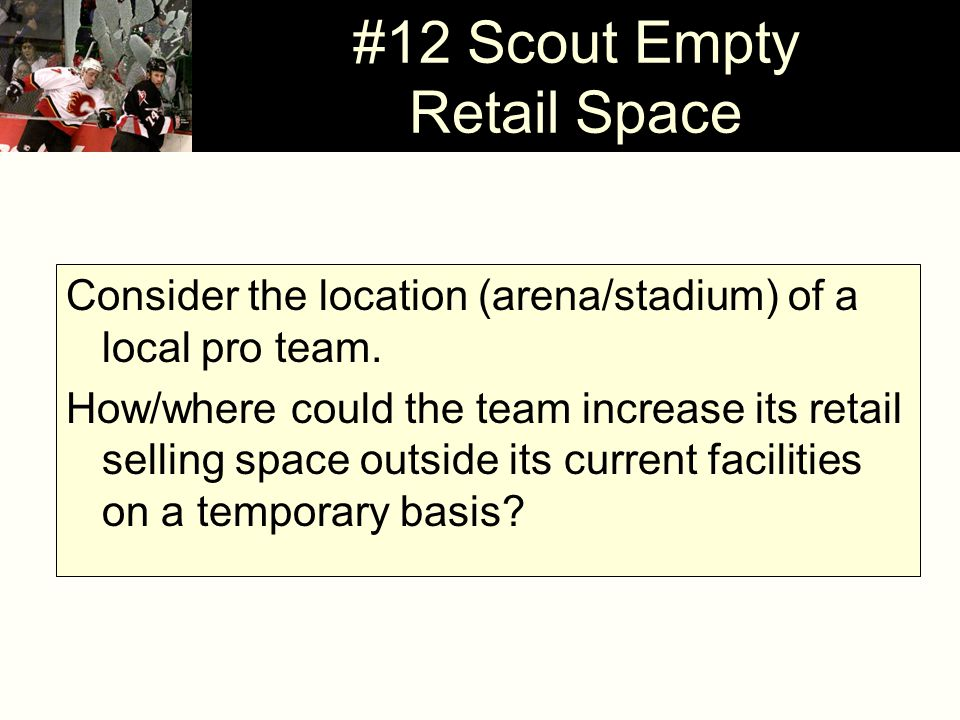 #12 Scout Empty Retail Space Consider the location (arena/stadium) of a local pro team.