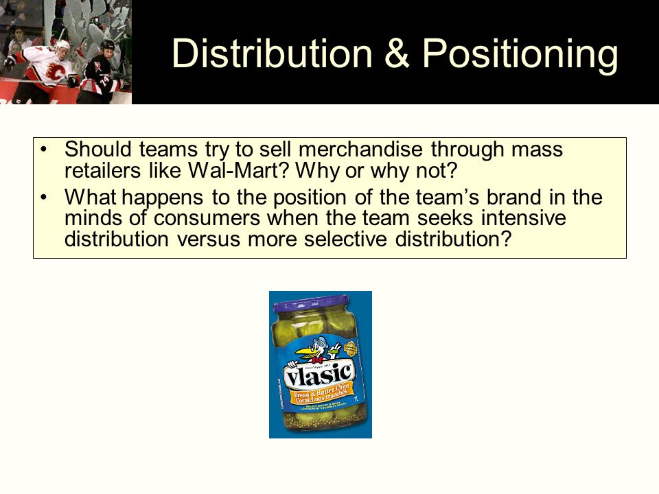 Distribution & Positioning Should teams try to sell merchandise through mass retailers like Wal-Mart? Why or why not? What happens to the position of