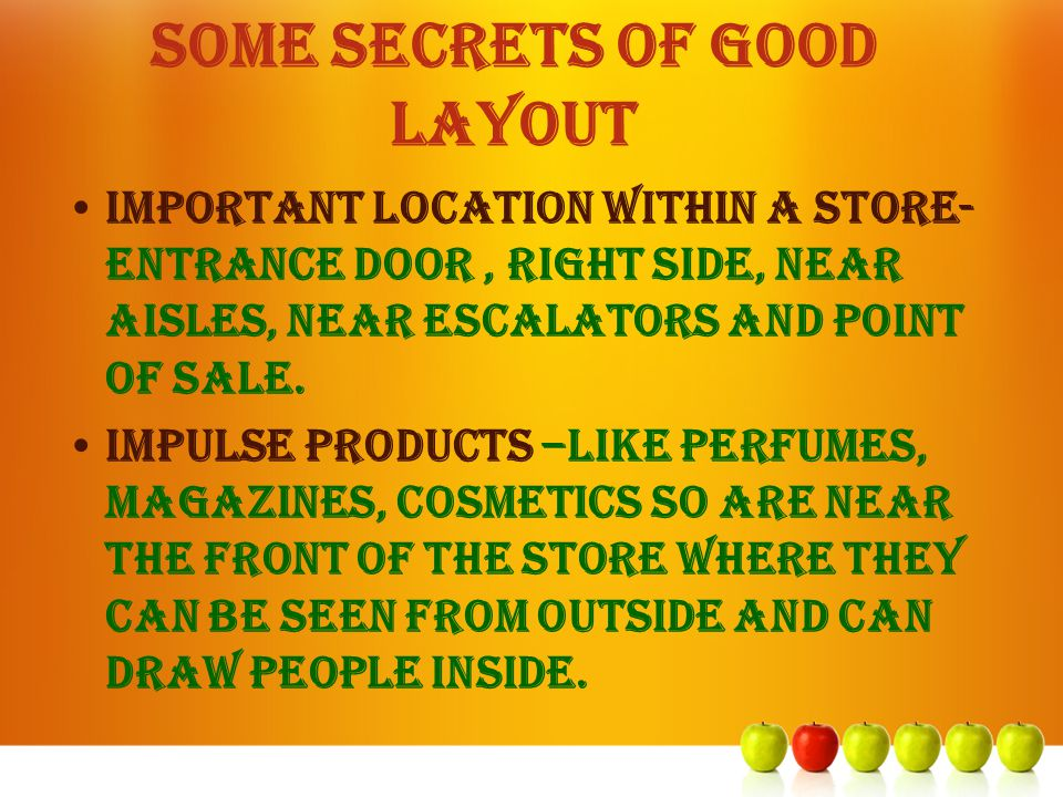 SOME SECRETS OF GOOD LAYOUT Important location within a store- ENTRANCE DOOR, right side, near aisles, NEAR ESCALATORS AND POINT OF SALE. IMPULSE PROD