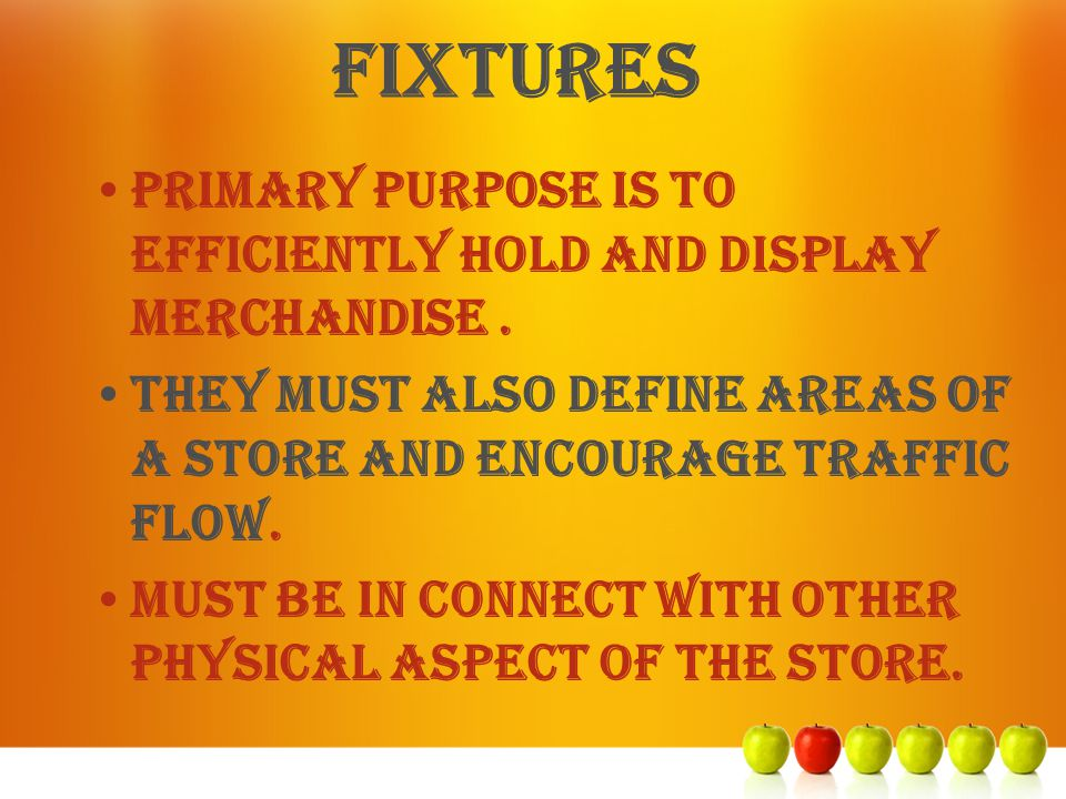 fixtures Primary purpose is to efficiently hold and display merchandise. They must also define areas of a store and encourage traffic flow. Must be in