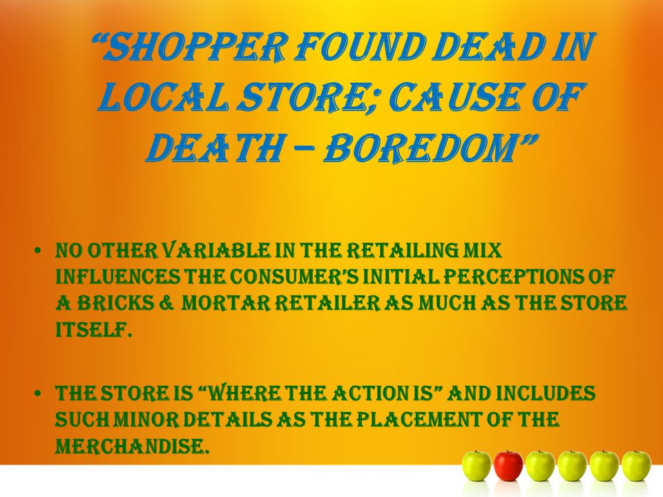 """Shopper found dead in local store; cause of death – boredom"" No other variable in the retailing mix influences the consumer's initial perceptions of"