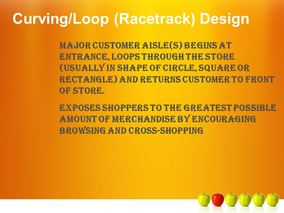 Curving/Loop (Racetrack) Design Major customer aisle(s) begins at entrance, loops through the store (usually in shape of circle, square or rectangle)
