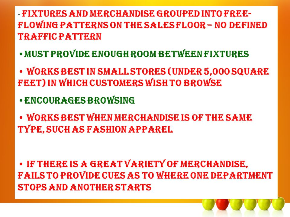 Fixtures and merchandise grouped into free- flowing patterns on the sales floor – no defined traffic pattern Must provide enough room between fixtures