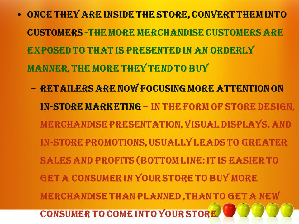 Once they are inside the store, convert them into customers -The more merchandise customers are exposed to that is presented in an orderly manner, the