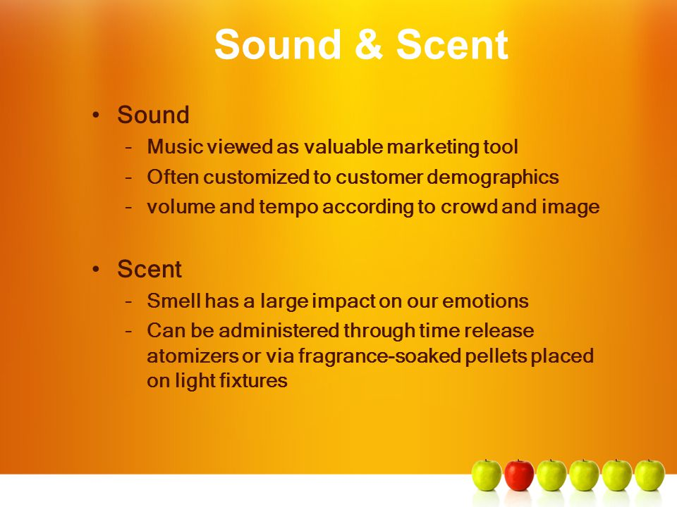 Sound & Scent Sound –Music viewed as valuable marketing tool –Often customized to customer demographics –volume and tempo according to crowd and image