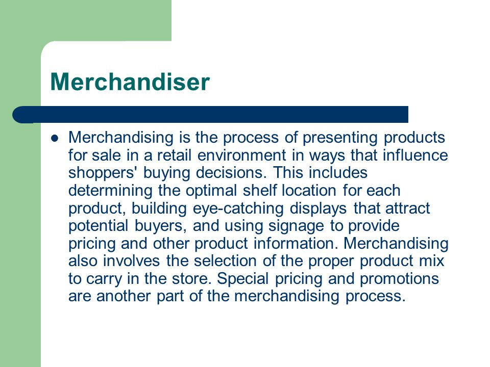 Merchandiser Merchandising is the process of presenting products for sale in a retail environment in ways that influence shoppers buying decisions.