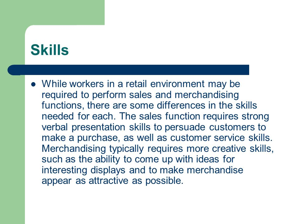 Skills While workers in a retail environment may be required to perform sales and merchandising functions, there are some differences in the skills needed for each.