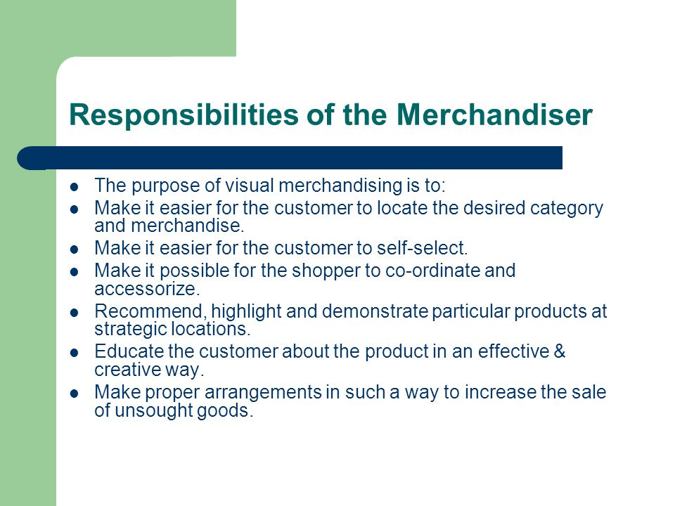 Responsibilities of the Merchandiser The purpose of visual merchandising is to: Make it easier for the customer to locate the desired category and merchandise.