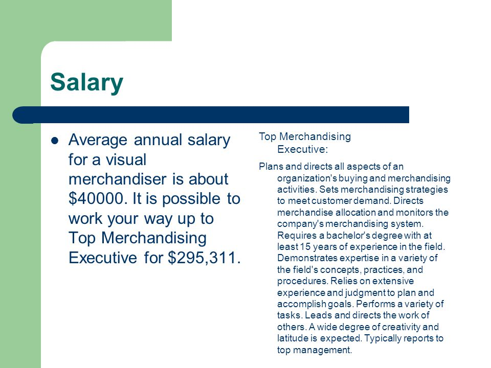 Salary Average annual salary for a visual merchandiser is about $40000.