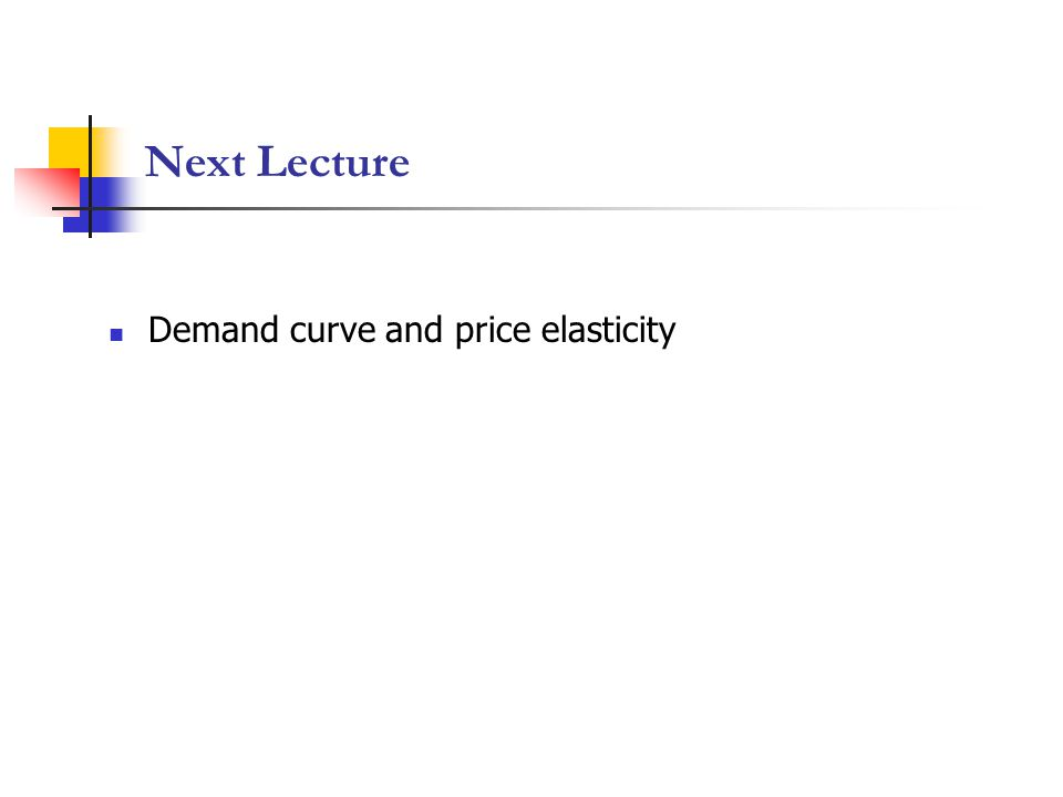 Next Lecture Demand curve and price elasticity