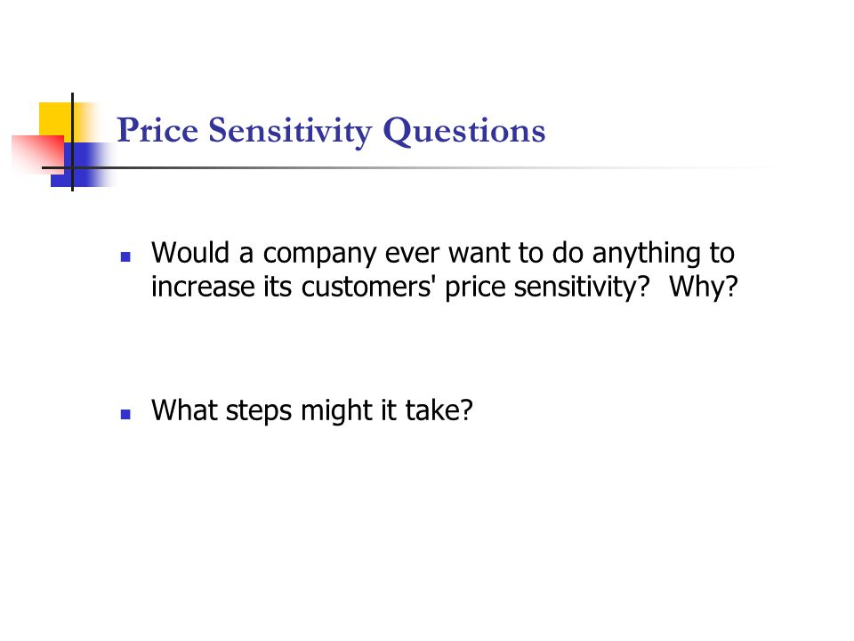 Price Sensitivity Questions Would a company ever want to do anything to increase its customers price sensitivity.