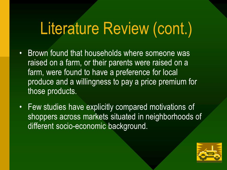 Literature Review (cont.) Brown found that households where someone was raised on a farm, or their parents were raised on a farm, were found to have a preference for local produce and a willingness to pay a price premium for those products.