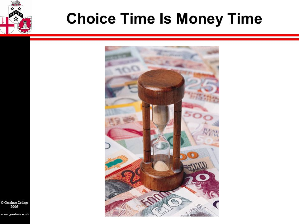 www.gresham.ac.uk © Gresham College 2006 Choice Time Is Money Time