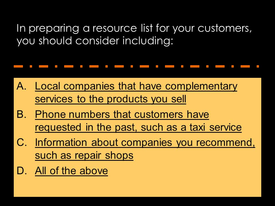 In preparing a resource list for your customers, you should consider including: A.Local companies that have complementary services to the products you