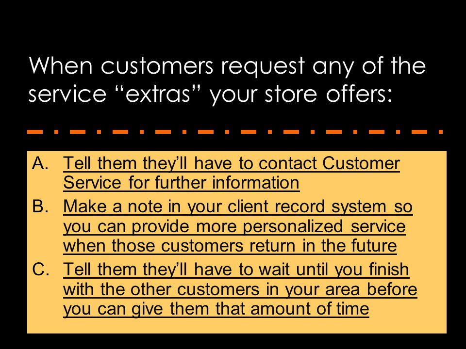 """When customers request any of the service """"extras"""" your store offers: A.Tell them they'll have to contact Customer Service for further informationTell"""