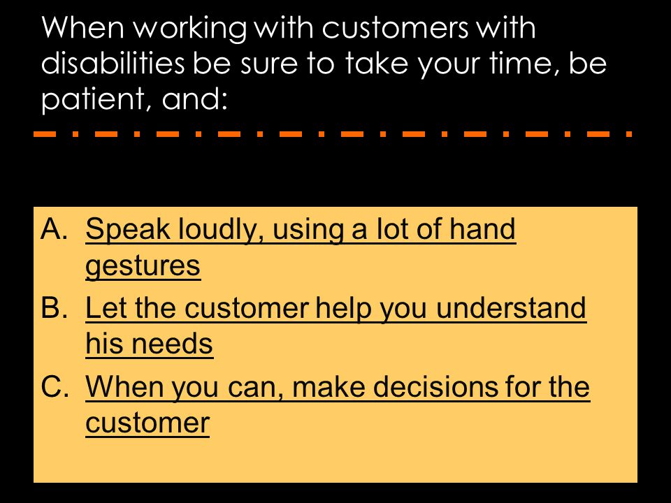 When working with customers with disabilities be sure to take your time, be patient, and: A.Speak loudly, using a lot of hand gesturesSpeak loudly, us