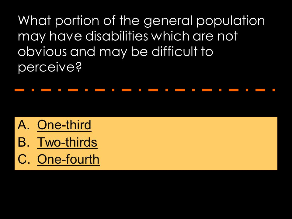 What portion of the general population may have disabilities which are not obvious and may be difficult to perceive? A.One-thirdOne-third B.Two-thirds