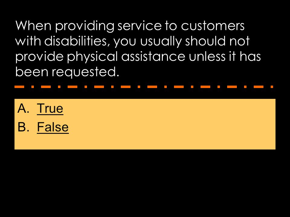 When providing service to customers with disabilities, you usually should not provide physical assistance unless it has been requested. A.TrueTrue B.F