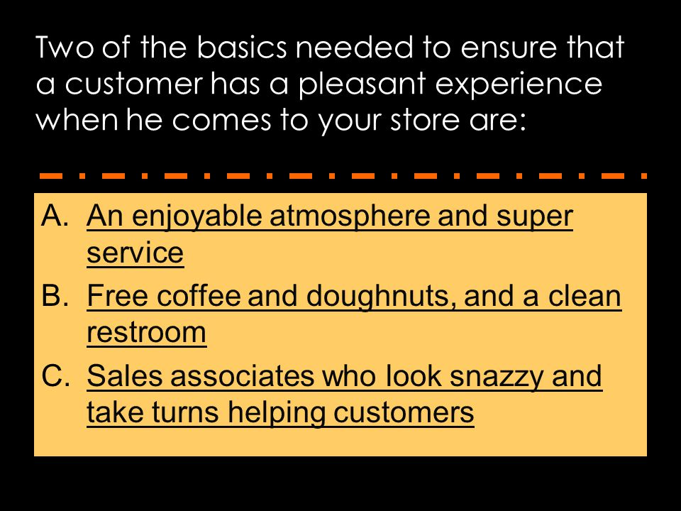Two of the basics needed to ensure that a customer has a pleasant experience when he comes to your store are: A.An enjoyable atmosphere and super serv