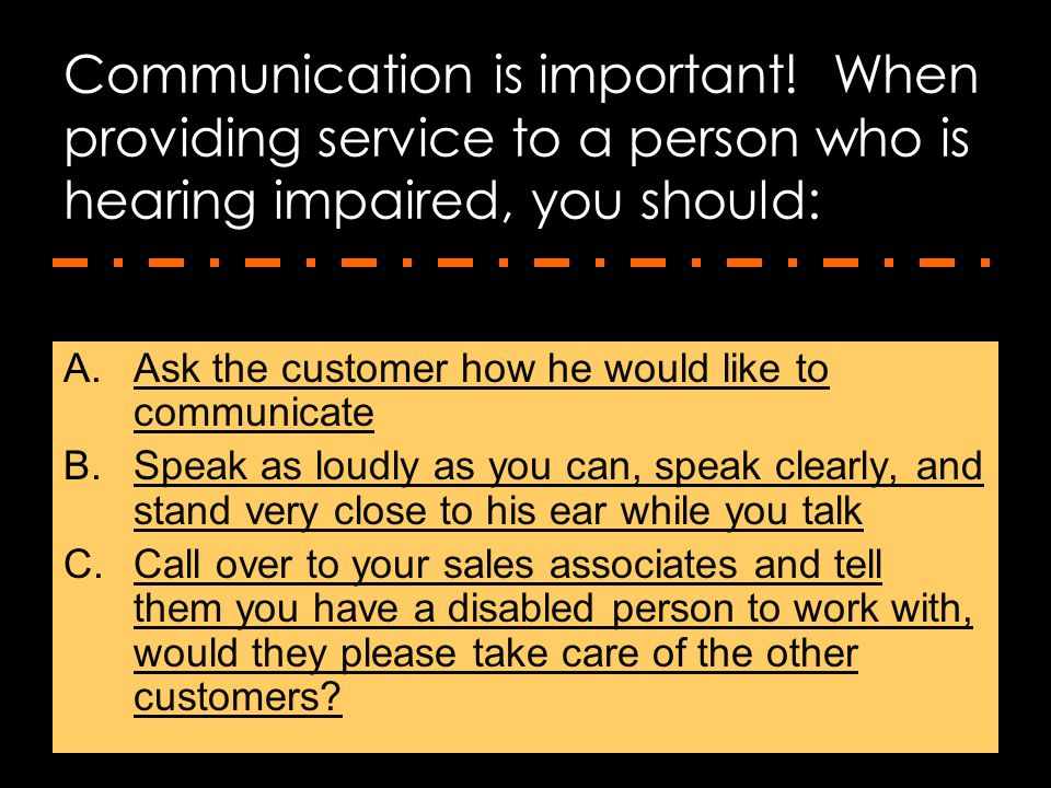 Communication is important! When providing service to a person who is hearing impaired, you should: A.Ask the customer how he would like to communicat
