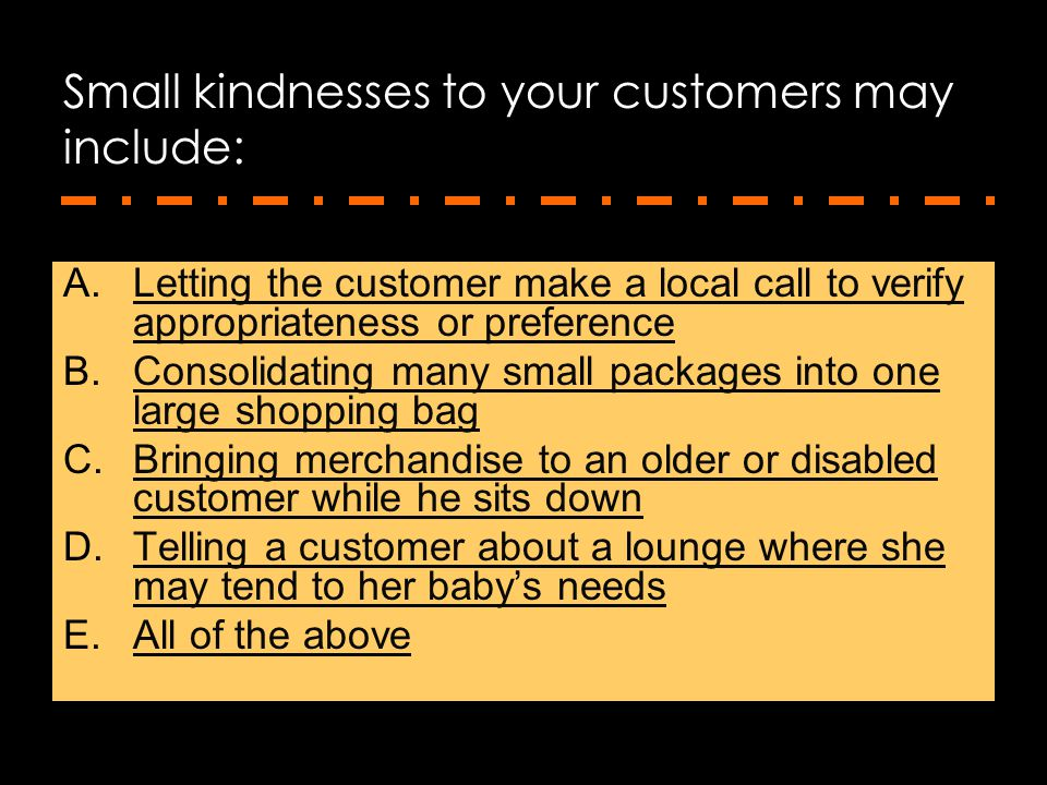 Small kindnesses to your customers may include: A.Letting the customer make a local call to verify appropriateness or preferenceLetting the customer m