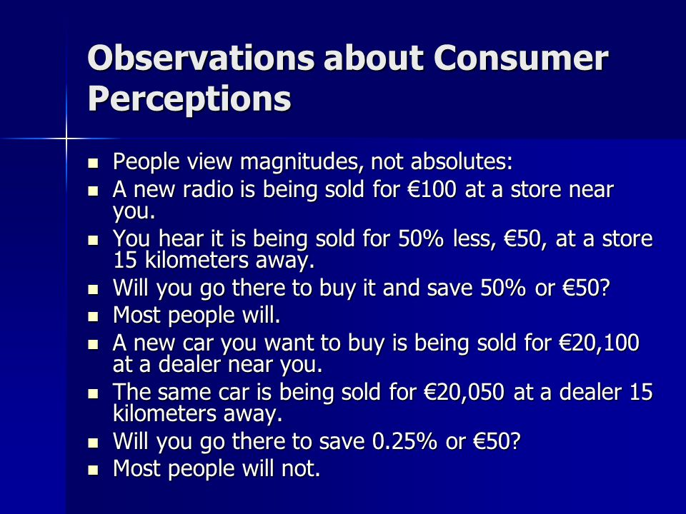 Observations about Consumer Perceptions People view magnitudes, not absolutes: People view magnitudes, not absolutes: A new radio is being sold for €100 at a store near you.
