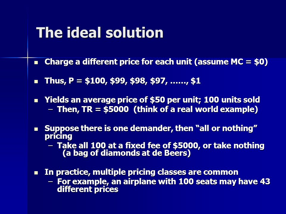 The ideal solution Charge a different price for each unit (assume MC = $0) Charge a different price for each unit (assume MC = $0) Thus, P = $100, $99, $98, $97, ……, $1 Thus, P = $100, $99, $98, $97, ……, $1 Yields an average price of $50 per unit; 100 units sold Yields an average price of $50 per unit; 100 units sold –Then, TR = $5000 (think of a real world example) Suppose there is one demander, then all or nothing pricing Suppose there is one demander, then all or nothing pricing –Take all 100 at a fixed fee of $5000, or take nothing (a bag of diamonds at de Beers) In practice, multiple pricing classes are common In practice, multiple pricing classes are common –For example, an airplane with 100 seats may have 43 different prices
