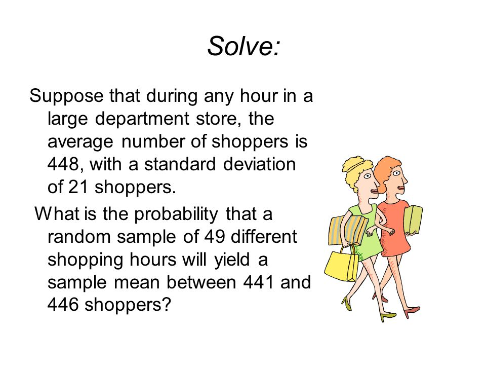 Solve: Suppose that during any hour in a large department store, the average number of shoppers is 448, with a standard deviation of 21 shoppers. What
